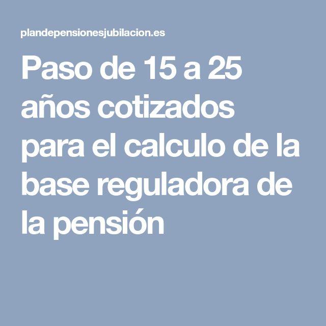 Paso de 15 a 25 años cotizados para el calculo de la base reguladora de la pensión