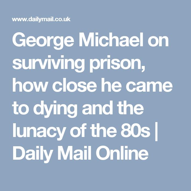 George Michael on surviving prison, how close he came to dying and the lunacy of the 80s   Daily Mail Online