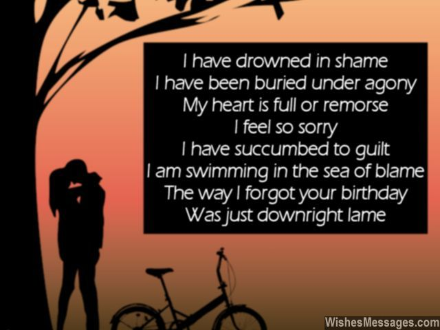 I have drowned in shame I have been buried under agony My heart is full or remorse I am so sorry I have succumbed to guilt I am swimming in the sea of blame The way I forgot your birthday Was just downright lame... via WishesMessages.com