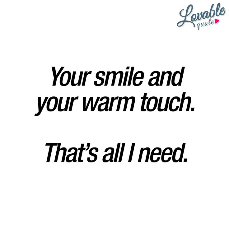 """""""Your smile and your warm touch. That's all I need."""" - When you get that feeling that the ONLY thing you really need is the warm touch of your loved one. For him or her to touch you in that fantastic way. And that amazing smile.. #yoursmile #yourtouch #everyday www.lovablequote.com"""
