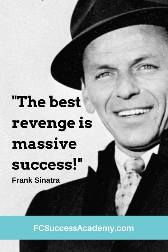 """The best revenge is massive success!"" - Frank Sinatra"