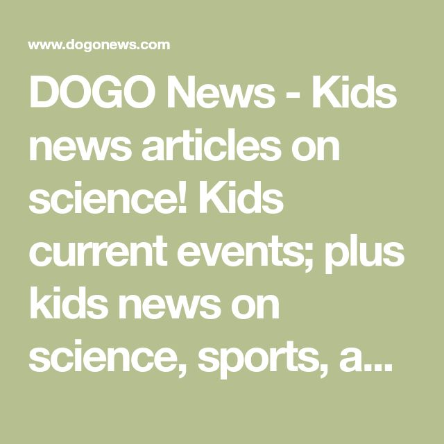 DOGO News - Kids news articles on science! Kids current events; plus kids news on science, sports, and more!