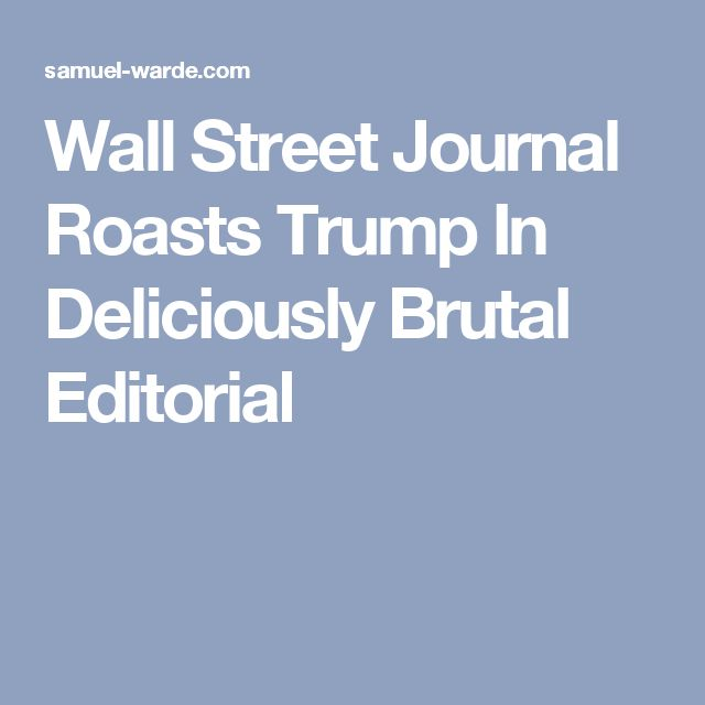 Wall Street Journal RoastsTrumpIn Deliciously Brutal Editorial