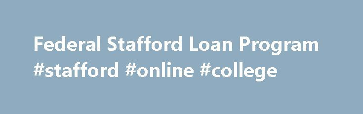 Federal Stafford Loan Program #stafford #online #college http://zimbabwe.nef2.com/federal-stafford-loan-program-stafford-online-college/  # Federal Stafford Loan Program The Federal Stafford Loan Program allows you to borrow money with low interest for educational expenses. Effective July 1, 2010, all new federal student loans come directly from the U.S. Department of Education (ED) under the William D. Ford Federal Direct Loan Program (Federal Direct Loans ).* The financial aid office at…