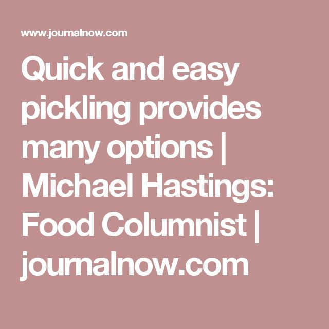 Quick and easy pickling provides many options | Michael Hastings: Food Columnist | journalnow.com