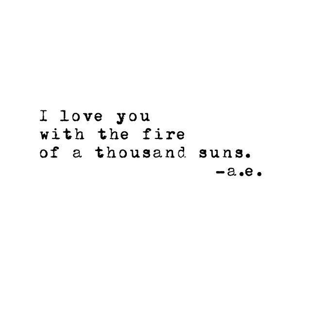 I love You with the fire of a thousand suns. ~ a.e. ☀︎☀︎☀︎