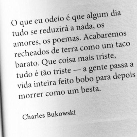 O que eu odeio é que algum dia tudo se reduzirá a nada, os amores, os poemas. Acabaremos recheados de terra como um taco barato. Que coisa mais triste, tudo é tão triste - a gente passa a vida inteira feito bobo para depois morrer como um besta. - Charles Bukowski