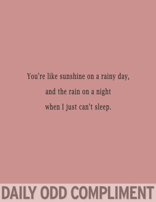 You're like sunshine on a rainy day, and the rain on a night when I just can't sleep