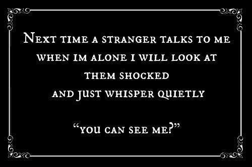 Next Time A Stranger talks to me when I'm alone I will look at them shocked and just whisper...