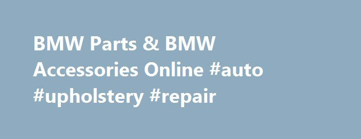 BMW Parts & BMW Accessories Online #auto #upholstery #repair http://auto-car.nef2.com/bmw-parts-bmw-accessories-online-auto-upholstery-repair/  #auto parts for sale # About BMW Parts and Accessories Date Published : July 30,2014 BMW: Innovations through the Years When it comes to excellence in design and functionality, only a handful of automakers can match what BMW has accomplished. This Munich-based automaker has been building vehicles for over 100 years and there are simply no signs that…