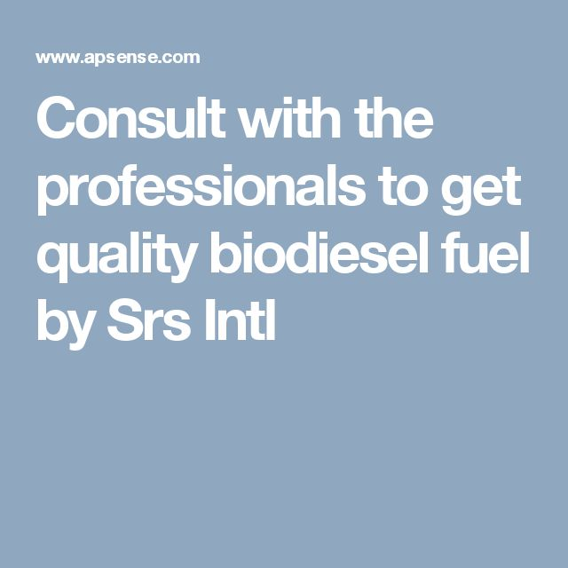 Consult with the professionals to get quality biodiesel fuel by Srs Intl