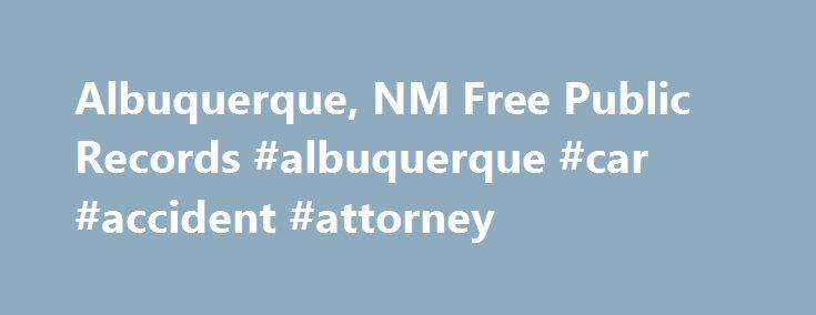 Albuquerque, NM Free Public Records #albuquerque #car #accident #attorney http://papua-new-guinea.remmont.com/albuquerque-nm-free-public-records-albuquerque-car-accident-attorney/  # About City of Albuquerque, Bernalillo County, NM Public Record Searches Search the City of Albuquerque, public records using best found research sources online. This City zip code is 87101 with a total population of 545,852. Look up recorded information of Albuquerque, including demographics and local economy…