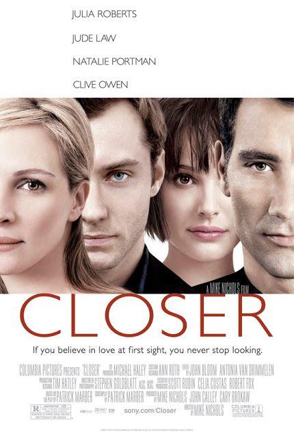 Closer es una película estadounidense dirigida por Mike Nichols y escrita por Patrick Marber, quien también escribió una obra de teatro homónima en la cual la película está basada.  Fecha de estreno: 3 de diciembre de 2004