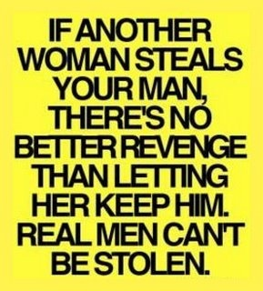If another woman steals your man, there's no better revenge than letting her keep him.  Real men can't be stolen.