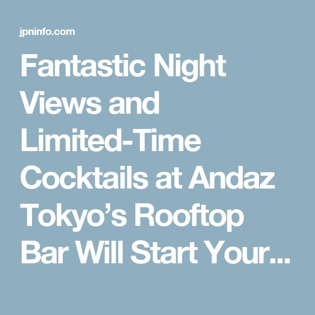 Fantastic Night Views and Limited-Time Cocktails at Andaz Tokyo's Rooftop Bar Will Start Your Summer Off Right! | Japan Info