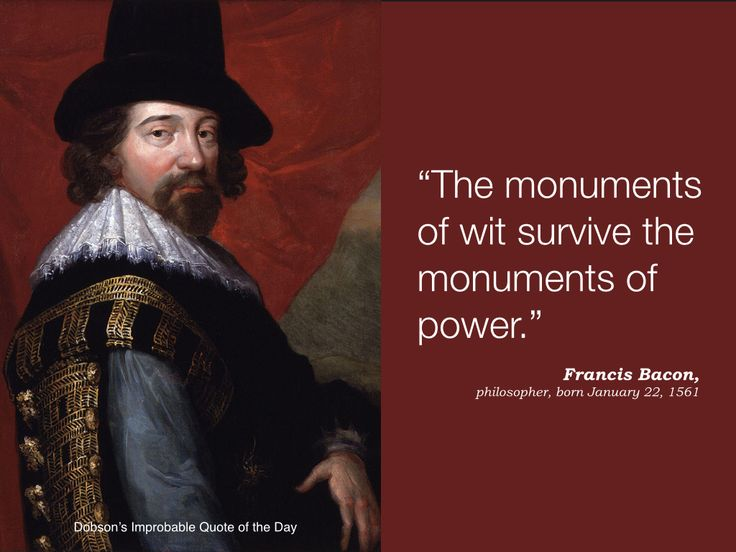 """The monuments of wit survive the monuments of power."" Francis Bacon, philosopher and statesman, born January 22, 1561."