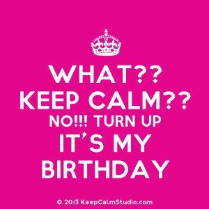 What?? Keep Calm?? No!!! Turn Up It's My Birthday' design on t-shirt ...