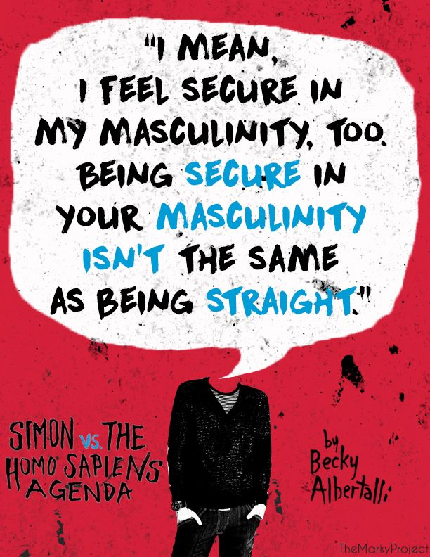"❀The Marky Project❀ - ""I mean, I feel secure in my masculinity, too. Being secure in your masculinity isn't the same as being straight.""  ― beckyalbertalli, Simon vs. the Homo Sapiens Agenda"