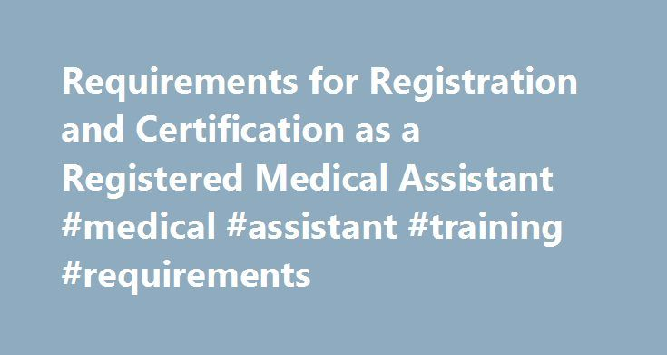 Requirements for Registration and Certification as a Registered Medical Assistant #medical #assistant #training #requirements http://jacksonville.remmont.com/requirements-for-registration-and-certification-as-a-registered-medical-assistant-medical-assistant-training-requirements/  # Application Criteria Applicant shall be a graduate of an approved, accredited High School or its equivalent Copy of diploma or certificate of completion from an accredited medical, nursing or medical assisting…