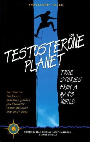 Testosterone Planet: True Stories from a Man's World (Travelers' Tales Guides) by Sean O'Reilly, http://www.amazon.com/dp/1885211430/ref=cm_sw_r_pi_dp_deS4pb0D7BHJ4