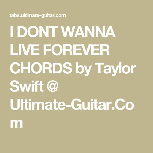I DONT WANNA LIVE FOREVER CHORDS by Taylor Swift @ Ultimate-Guitar.Com