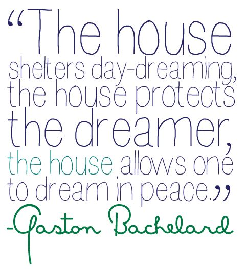Why everyone needs a home to call their own. A place that you can truly relax and be you.  Gaston Bachelard quote about home