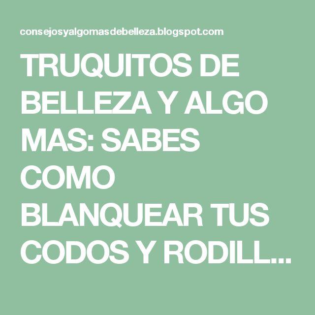 TRUQUITOS DE BELLEZA Y ALGO MAS: SABES COMO BLANQUEAR TUS CODOS Y RODILLAS