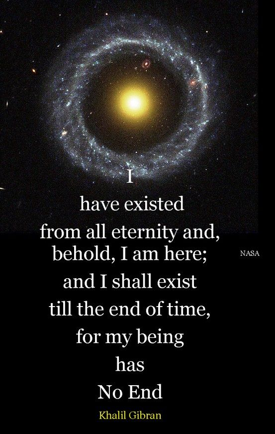 """""""I have existed from all eternity and, behold, I am here; and I shall exist till the end of time, for my being has no end."""" ~Kahlil Gibran ..."""