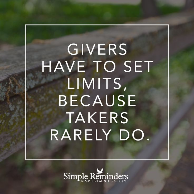 Givers have to set limits Givers have to set limits, because takers rarely do. — Unknown Author