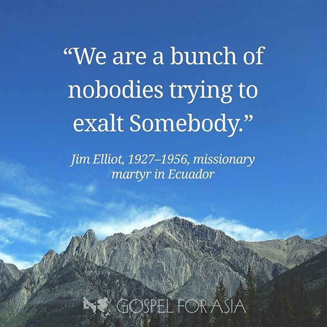 """We are a bunch of nobodies trying to exalt Somebody."" —Jim Elliot, 1927–1956, missionary martyr in Ecuador"