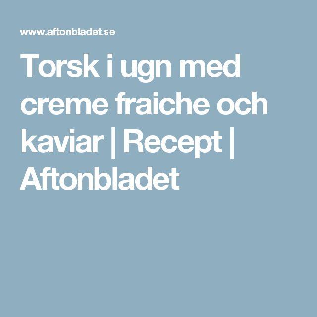 Torsk i ugn med creme fraiche och kaviar | Recept | Aftonbladet