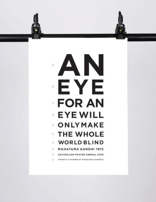 An eye for an eye will only make the whole world blind. ~Mahatma Gandhi
