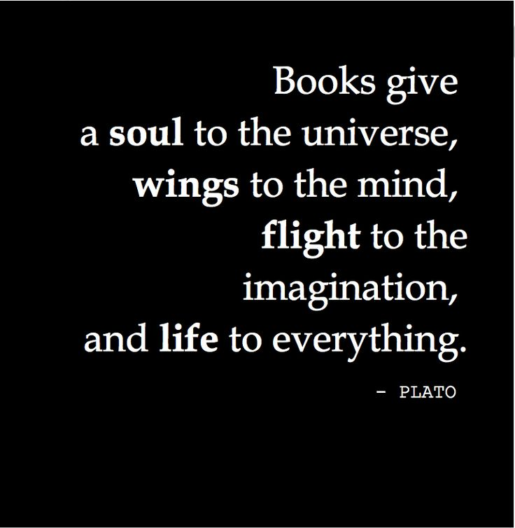 """""""Books give a soul to the universe, wings to the mind, flight to the imagination, and life to everything."""" - PLATO"""