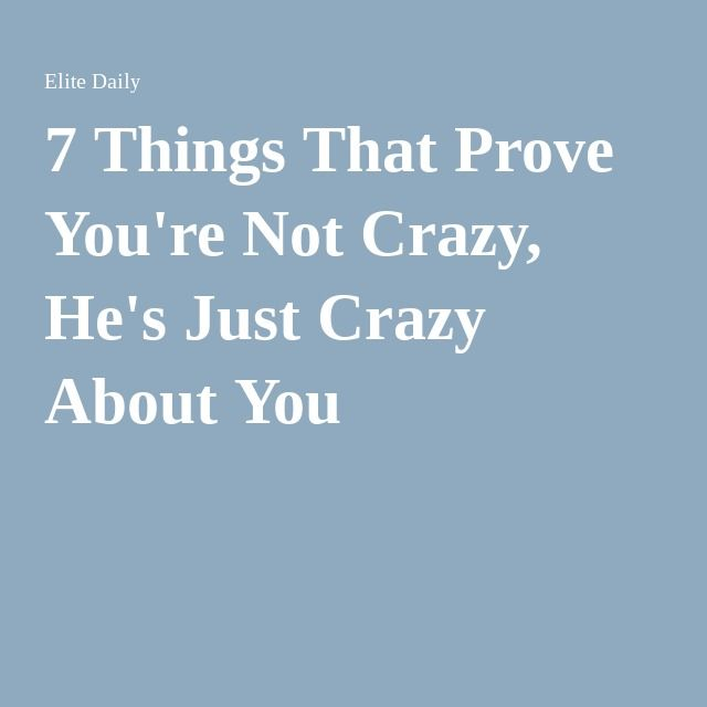 7 Things That Prove You're Not Crazy, He's Just Crazy About You