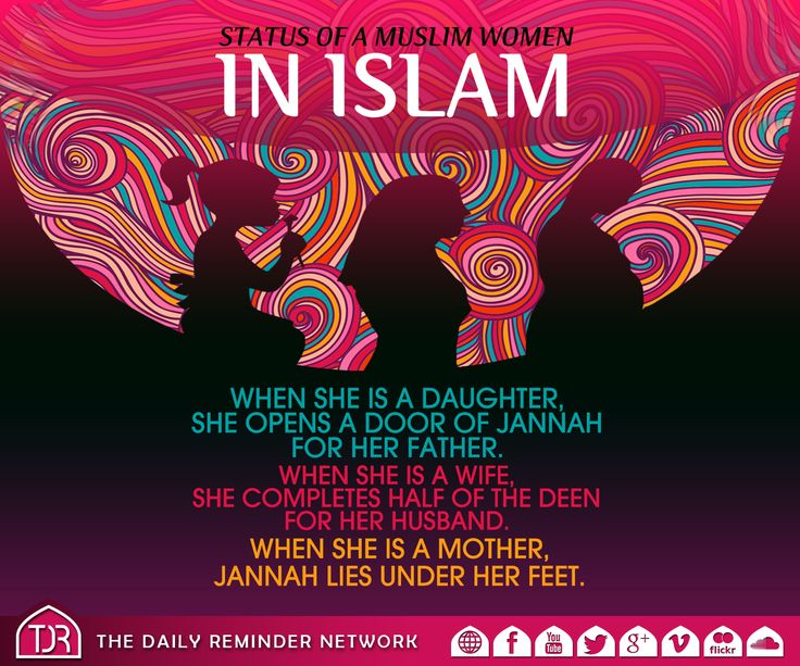 Status of a Muslim woman in Islam  When she is a daughter, she opens a door of Jannah for her father.  When she is a wife, she completes half of the Deen for her husband.  When she is a mother, Jannah lies under her feet.  AllahuAkbar!