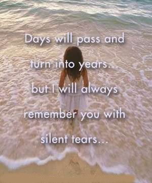 days will pass and turn into years, but i will always remember you with silent tears