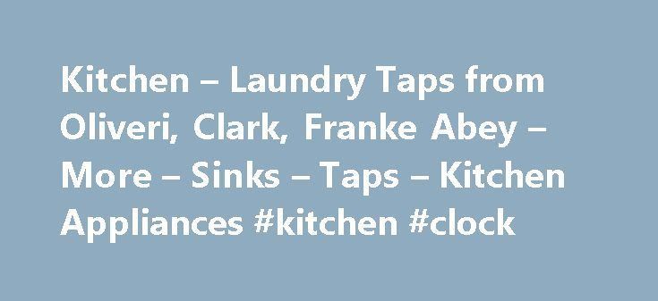 Kitchen – Laundry Taps from Oliveri, Clark, Franke Abey – More – Sinks – Taps – Kitchen Appliances #kitchen #clock http://kitchens.nef2.com/kitchen-laundry-taps-from-oliveri-clark-franke-abey-more-sinks-taps-kitchen-appliances-kitchen-clock/  #kitchen tap # Sleek and stylish stainless steel taps for your kitchen or bathroom Whether cleaning vegetables, washing hands, scrubbing dishes or fetching a drink, a tap is a fundamental part of your kitchen or bathroom. Just because it provides a…