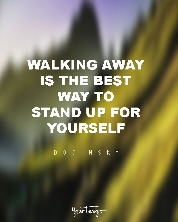 """When faced with senseless drama, spiteful criticisms, and misguided opinions, walking away is the best way to stand up for yourself. To respond with anger is an endorsement of their attitude."" — Dodinsky"