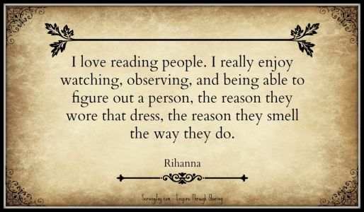 I love reading people. I really enjoy watching, observing, and being able to figure out a person, the reason they wore that dress, the reason they smell the way they do. – Rihanna
