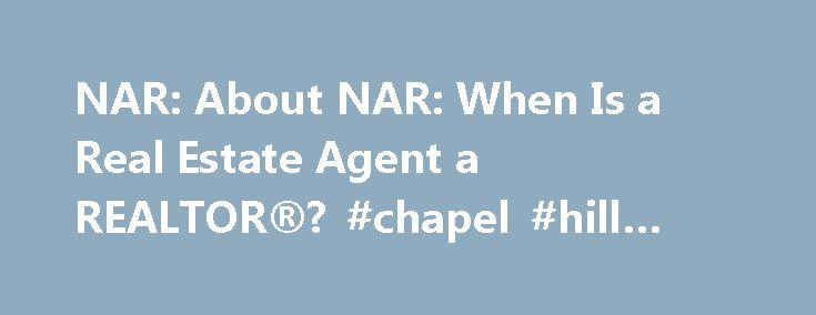 NAR: About NAR: When Is a Real Estate Agent a REALTOR®? #chapel #hill #nc #real #estate http://real-estate.remmont.com/nar-about-nar-when-is-a-real-estate-agent-a-realtor-chapel-hill-nc-real-estate/  #real estate agent # Menu When Is a Real Estate Agent a REALTOR®? A real estate agent is a REALTOR® when he or she becomes a member of the NATIONAL ASSOCIATION OF REALTORS®, The Voice for Real Estate®, the world's largest professional association. The term REALTOR® is a registered collective…