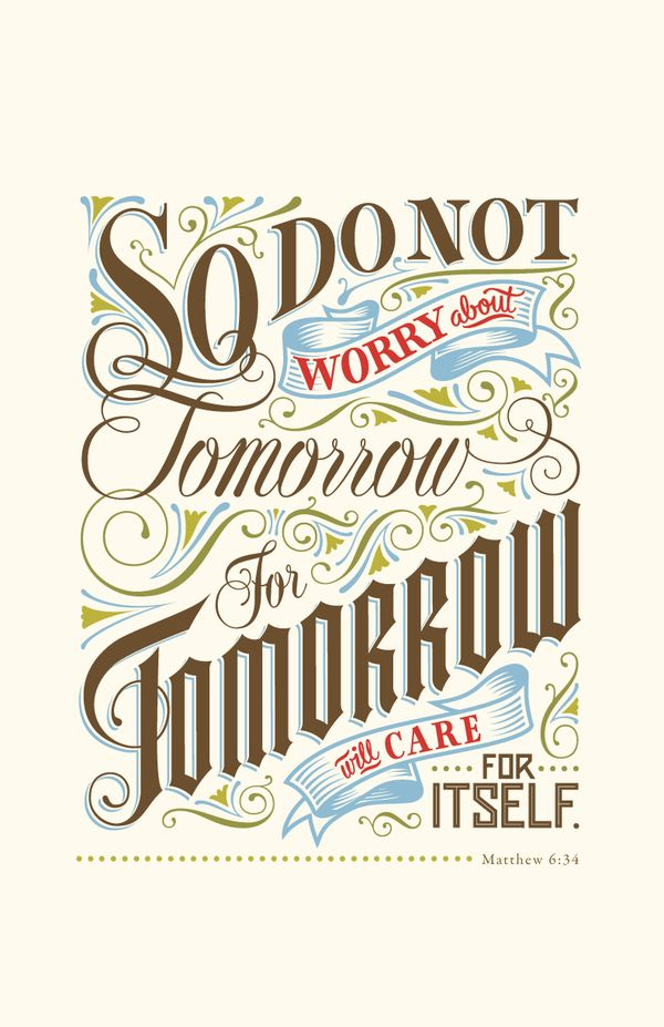 Amen -- my favorite verse.  Matthew 6:34: Therefore do not worry about tomorrow, for tomorrow will worry about itself. Each day has enough trouble of its own.