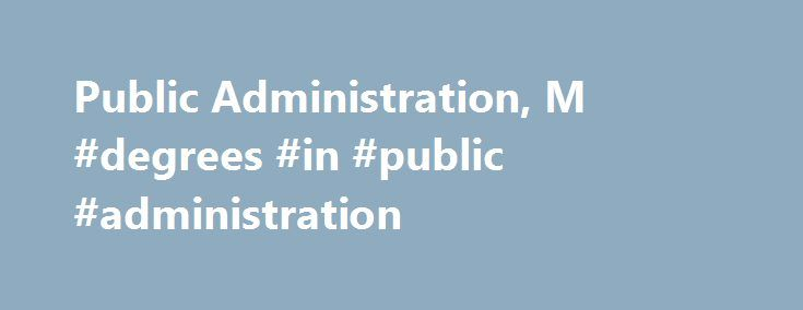 Public Administration, M #degrees #in #public #administration http://earnings.nef2.com/public-administration-m-degrees-in-public-administration/  # Masters Public Administration Program Description The Master of Public Administration (MPA) is the appropriate professional degree program for administrators who are currently employed in the public, private or nonprofit sectors and who wish to improve their management knowledge and skills. The program has been designed to provide an academically…