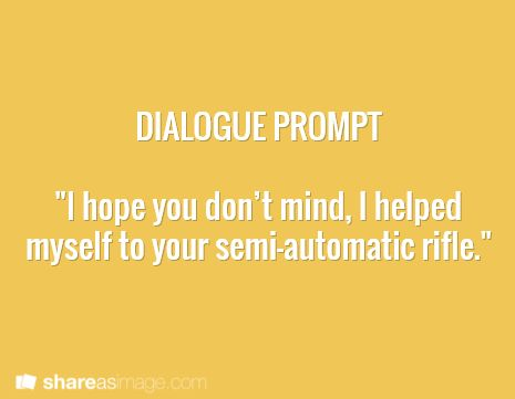 """dialogue prompt """"and shot myself in the head. I'll be dead any minute now. But I had to tell you - I had to warn you --"""" omg...."""