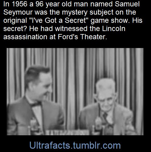 """In 1956, on an episode of then-popular game show """"I've Got a Secret,"""" 96-year-old Samuel J. Seymour tottered out on stage, sat down gingerly beside the program's host, and proceeded to blow the audience's mind. Over ninety years earlier, he had witnessed the assassination of Abraham Lincoln at Washington D.C.'s Ford Theatre. Here is the video: [x] Here is a 1954 newspaper interview with Mr. Seymour: [x]"""