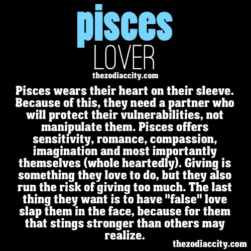Pisces Lover: Pisces wears their heart on their sleeve. Because of this, they need a partner who will protect their vulnerabilities, not manipulate them. Pisces offers sensitivity, romance, compassion, imagination and most importantly themselves (whole heartedly). Giving is something they love to do, but they also run the risk of giving too much. The last thing they want is to have 'false' love slap them in the face, because for them that stings stronger than others may realize.
