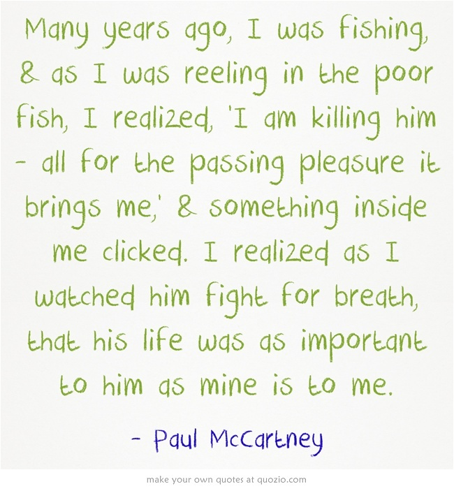Many years ago, I was fishing, & as I was reeling in the poor fish, I realized, 'I am killing him - all for the passing pleasure it brings me,' & something inside me clicked. I realized as I watched him fight for breath, that his life was as important to him as mine is to me.