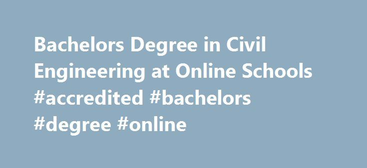 Bachelors Degree in Civil Engineering at Online Schools #accredited #bachelors #degree #online http://oklahoma.nef2.com/bachelors-degree-in-civil-engineering-at-online-schools-accredited-bachelors-degree-online/  # Online Bachelor s Degree in Civil Engineering Is a Civil Engineering Degree Right for You? Civil engineering is the perfect fit for people who like to see the results of their hard work unfold before their eyes in the form of structures that society uses every day like roads…