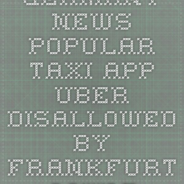 Germany News - Popular taxi app Uber disallowed by Frankfurt court in Germany