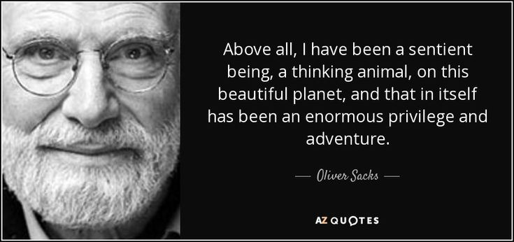 Above all, I have been a sentient being, a thinking animal, on this beautiful planet, and that in itself has been an enormous privilege and adventure.