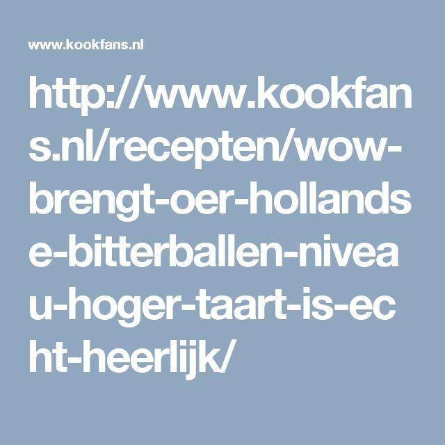 http://www.kookfans.nl/recepten/wow-brengt-oer-hollandse-bitterballen-niveau-hoger-taart-is-echt-heerlijk/
